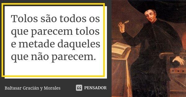 Tolos são todos os que parecem tolos e metade daqueles que não parecem.... Frase de Baltasar Gracián Y Morales.