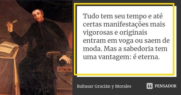 Tudo tem seu tempo e até certas manifestações mais vigorosas e originais entram em voga ou saem de moda. Mas a sabedoria tem uma vantagem: é eterna.... Frase de Baltasar Gracián y Morales.