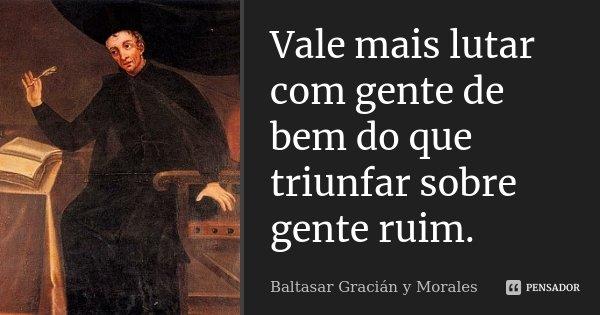 Vale mais lutar com gente de bem do que triunfar sobre gente ruim.... Frase de Baltasar Gracián y Morales.