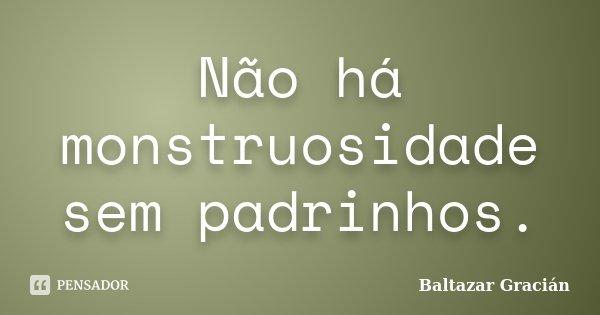 Não há monstruosidade sem padrinhos.... Frase de Baltazar Gracián.