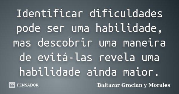 Identificar dificuldades pode ser uma habilidade, mas descobrir uma maneira de evitá-las revela uma habilidade ainda maior.... Frase de Baltazar Graciàn Y Morales.