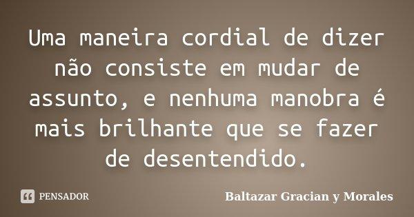 Uma maneira cordial de dizer não consiste em mudar de assunto, e nenhuma manobra é mais brilhante que se fazer de desentendido.... Frase de Baltazar Graciàn Y Morales.