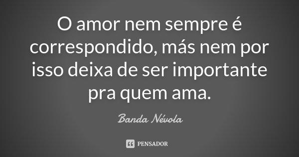 O amor nem sempre é correspondido, más nem por isso deixa de ser importante pra quem ama.... Frase de Banda Névola.