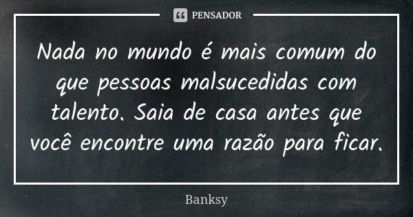 Nada no mundo é mais comum do que pessoas malsucedidas com talento. Saia de casa antes que você encontre uma razão para ficar.... Frase de Banksy.