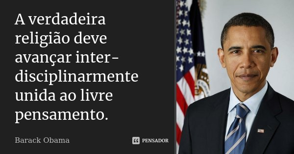 A verdadeira religião deve avançar inter-disciplinarmente unida ao livre pensamento.... Frase de Barack Obama.
