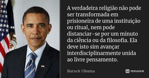 A verdadeira religião não pode ser transformada em prisioneira de uma instituição ou ritual, nem pode distanciar-se por um minuto da ciência ou da filosofia. El... Frase de Barack Obama.