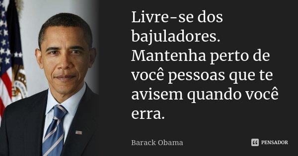 Livre-se dos bajuladores. Mantenha perto de você pessoas que te avisem quando você erra.... Frase de Barack Obama.