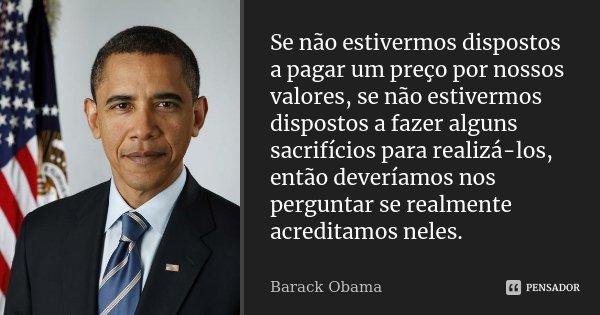 Se não estivermos dispostos a pagar um preço por nossos valores, se não estivermos dispostos a fazer alguns sacrifícios para realizá-los, então deveríamos nos p... Frase de Barack Obama.
