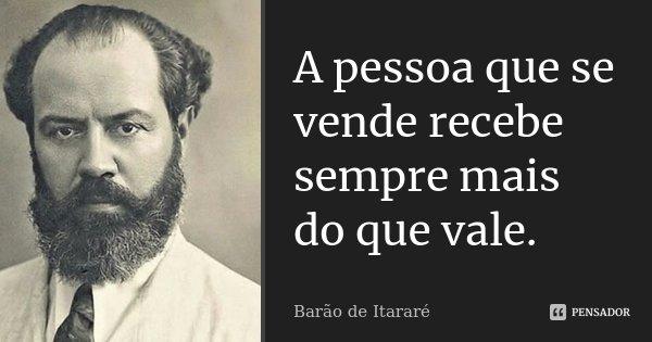 A pessoa que se vende recebe sempre mais do que vale.... Frase de Barão de Itararé.