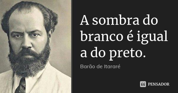 A sombra do branco é igual a do preto.... Frase de Barão de Itararé.