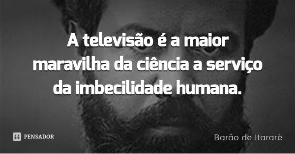 A televisão é a maior maravilha da ciência a serviço da imbecilidade humana.... Frase de Barão de Itararé.