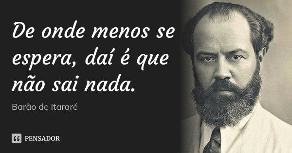 De onde menos se espera, daí é que não sai nada.... Frase de Barão de Itararé.