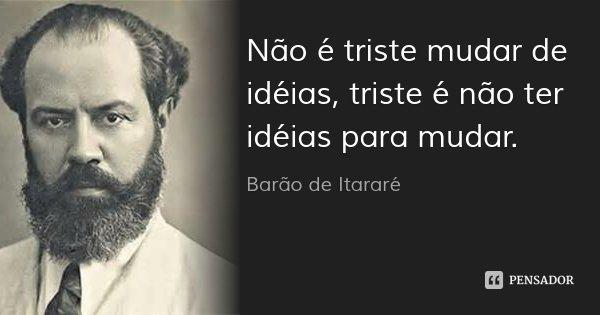 Não é triste mudar de idéias, triste é não ter idéias para mudar.... Frase de Barão de Itararé.
