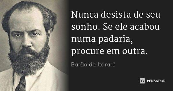 Nunca desista de seu sonho. Se ele acabou numa padaria, procure em outra.... Frase de Barão de Itararé.