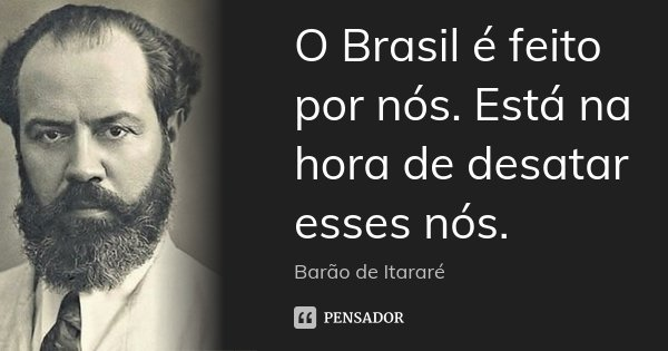 O Brasil é feito por nós. Está na hora de desatar esses nós.... Frase de Barão de Itararé.