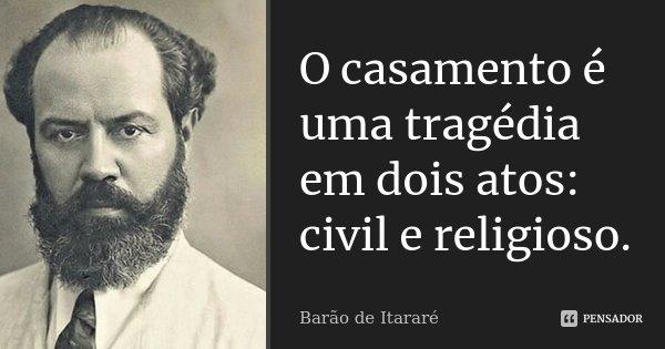 O casamento é uma tragédia em dois atos: civil e religioso.... Frase de Barão de Itararé.