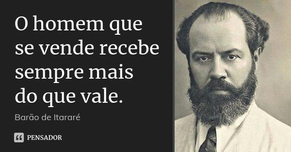 O homem que se vende recebe sempre mais do que vale.... Frase de Barão de Itararé.