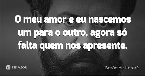 O meu amor e eu nascemos um para o outro, agora só falta quem nos apresente.... Frase de Barão de Itararé.