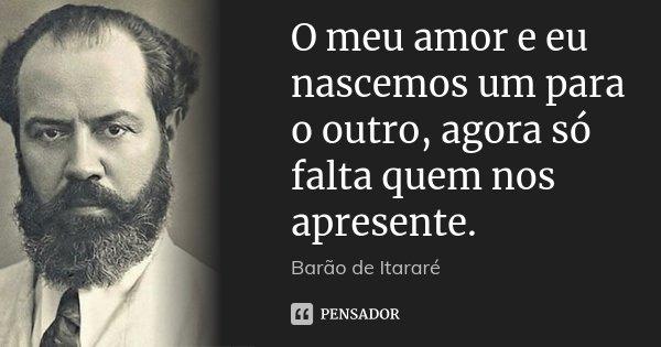 O meu amor e eu nascemos um para o outro, agora só falta quem nos apresente.... Frase de Barao de Itararé.