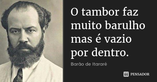 O tambor faz muito barulho mas é vazio por dentro.... Frase de Barão de Itararé.