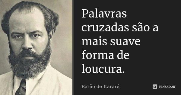 Palavras cruzadas são a mais suave forma de loucura.... Frase de Barão de Itararé.