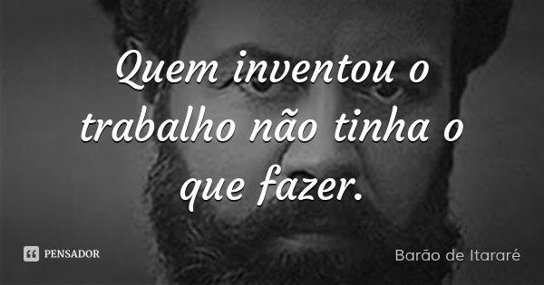 Quem inventou o trabalho não tinha o que fazer.... Frase de Barão de Itararé.