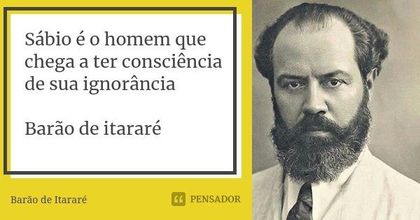 Sábio é o homem que chega a ter consciência de sua ignorância Barão de itararé... Frase de Barão de Itararé.
