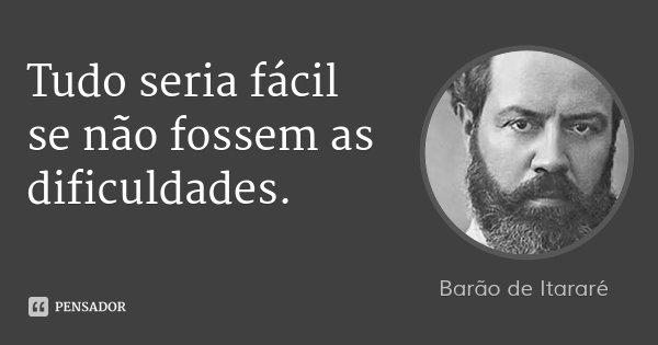 Tudo seria fácil se não fossem as dificuldades.... Frase de Barão de Itararé.