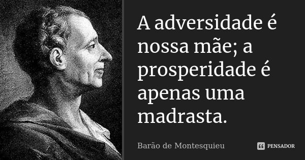 A adversidade é nossa mãe; a prosperidade é apenas uma madrasta.... Frase de Barão de Montesquieu.