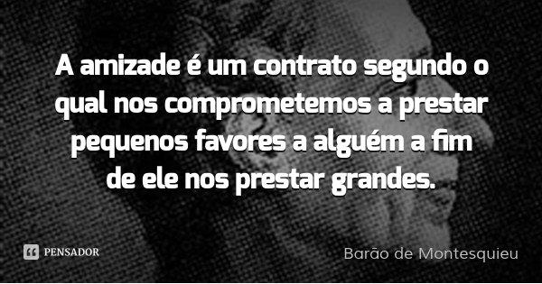 A amizade é um contrato segundo o qual nos comprometemos a prestar pequenos favores a alguém a fim de ele nos prestar grandes.... Frase de Barão de Montesquieu.