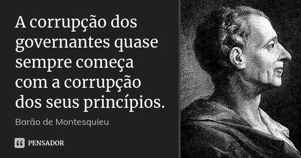 A corrupção dos governantes quase sempre começa com a corrupção dos seus princípios.... Frase de Barão de Montesquieu.