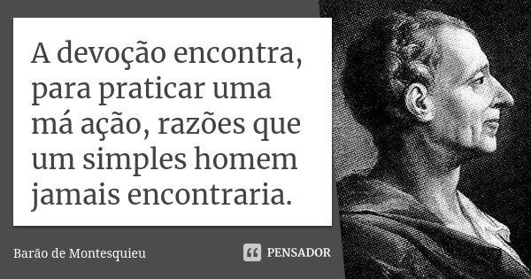 A devoção encontra, para praticar uma má ação, razões que um simples homem jamais encontraria.... Frase de Barão de Montesquieu.