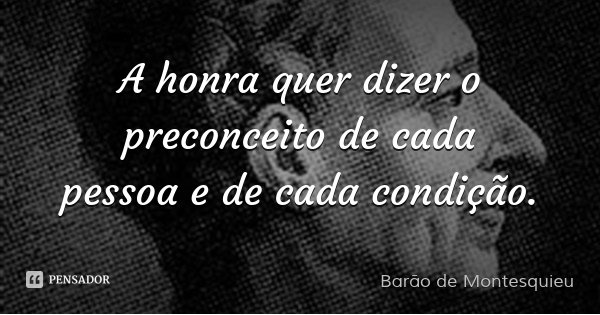 A honra quer dizer o preconceito de cada pessoa e de cada condição.... Frase de Barão de Montesquieu.