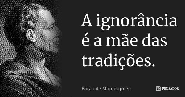 A ignorância é a mãe das tradições.... Frase de Barão de Montesquieu.