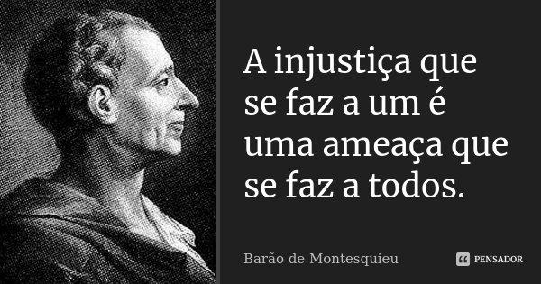 A injustiça que se faz a um, é uma ameaça que se faz a todos.... Frase de Barão de Montesquieu.
