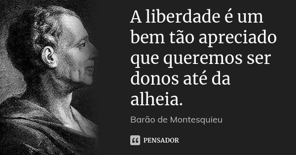 A liberdade é um bem tão apreciado que queremos ser donos até da alheia.... Frase de Barão de Montesquieu.