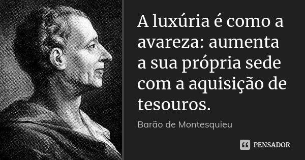 A luxúria é como a avareza: aumenta a sua própria sede com a aquisição de tesouros.... Frase de Barão de Montesquieu.