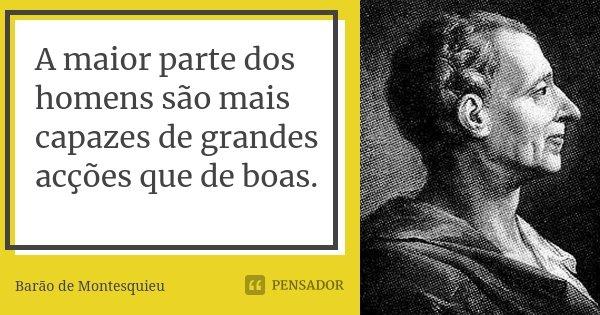 A maior parte dos homens são mais capazes de grandes acções que de boas.... Frase de Barão de Montesquieu.