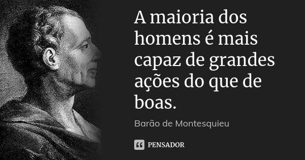 A maioria dos homens é mais capaz de grandes ações do que de boas.... Frase de Barão de Montesquieu.