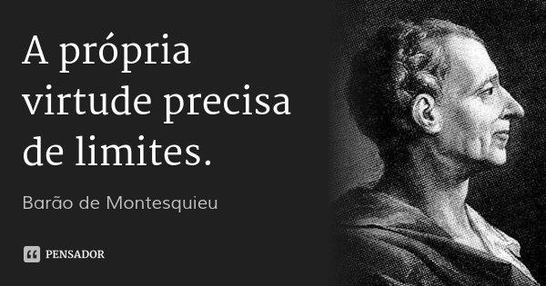 A própria virtude precisa de limites.... Frase de Barão de Montesquieu.