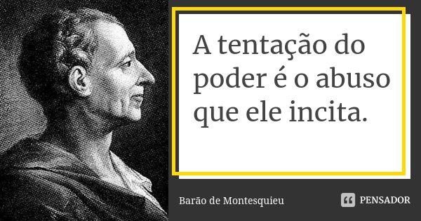 A tentação do poder é o abuso que ele incita.... Frase de Barão de Montesquieu.