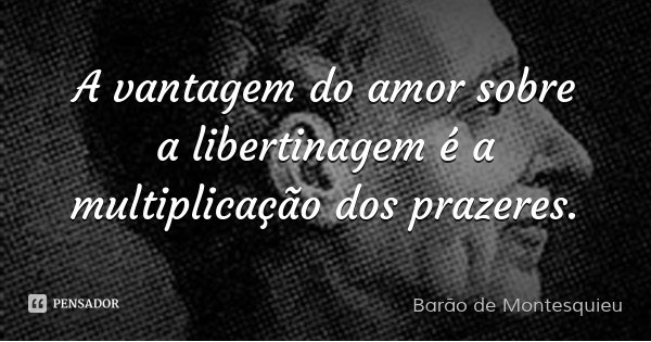 A vantagem do amor sobre a libertinagem é a multiplicação dos prazeres.... Frase de Barão de Montesquieu.
