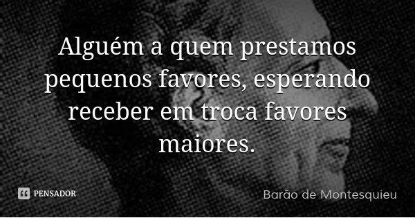 Alguém a quem prestamos pequenos favores, esperando receber em troca favores maiores.... Frase de Barão de Montesquieu.