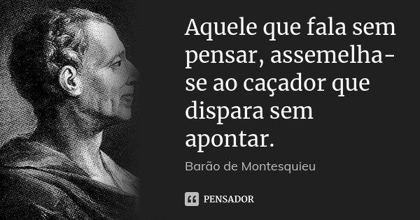 Aquele que fala sem pensar, assemelha-se ao caçador que dispara sem apontar.... Frase de Barão de Montesquieu.