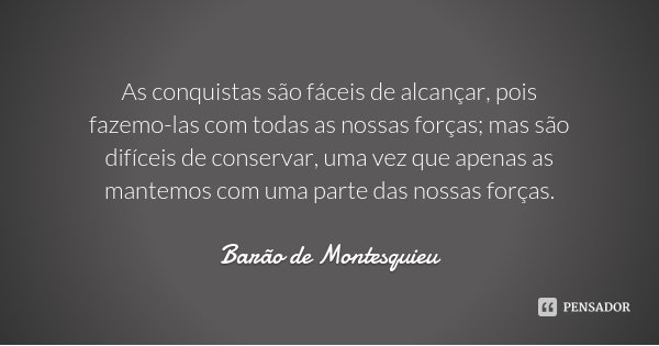 As conquistas são fáceis de alcançar, pois fazemo-las com todas as nossas forças; mas são difíceis de conservar, uma vez que apenas as mantemos com uma parte da... Frase de Barão de Montesquieu.