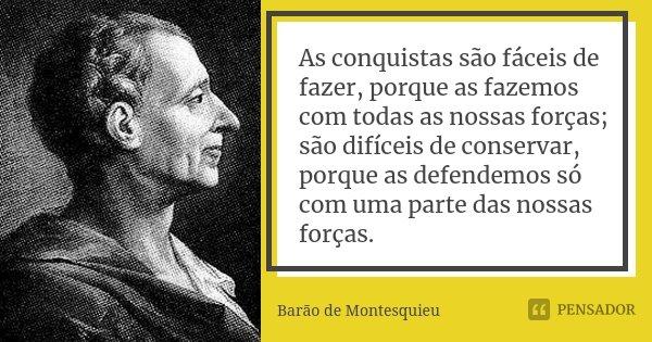 As conquistas são fáceis de fazer, porque as fazemos com todas as nossas forças; são difíceis de conservar, porque as defendemos só com uma parte das nossas for... Frase de Barão de Montesquieu.