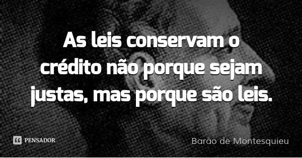 As leis conservam o crédito não porque sejam justas, mas porque são leis.... Frase de Barão de Montesquieu.