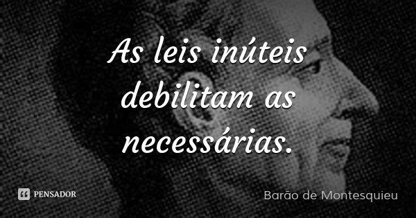 As leis inúteis debilitam as necessárias.... Frase de Barão de Montesquieu.
