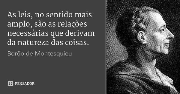 As leis, no sentido mais amplo, são as relações necessárias que derivam da natureza das coisas.... Frase de Barão de Montesquieu.