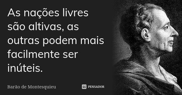 As nações livres são altivas, as outras podem mais facilmente ser inúteis.... Frase de Barão de Montesquieu.